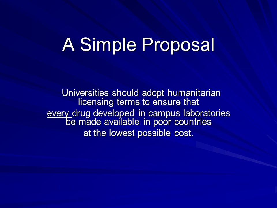 A Simple Proposal Universities should adopt humanitarian licensing terms to ensure that Universities should adopt humanitarian licensing terms to ensure that every drug developed in campus laboratories be made available in poor countries at the lowest possible cost.