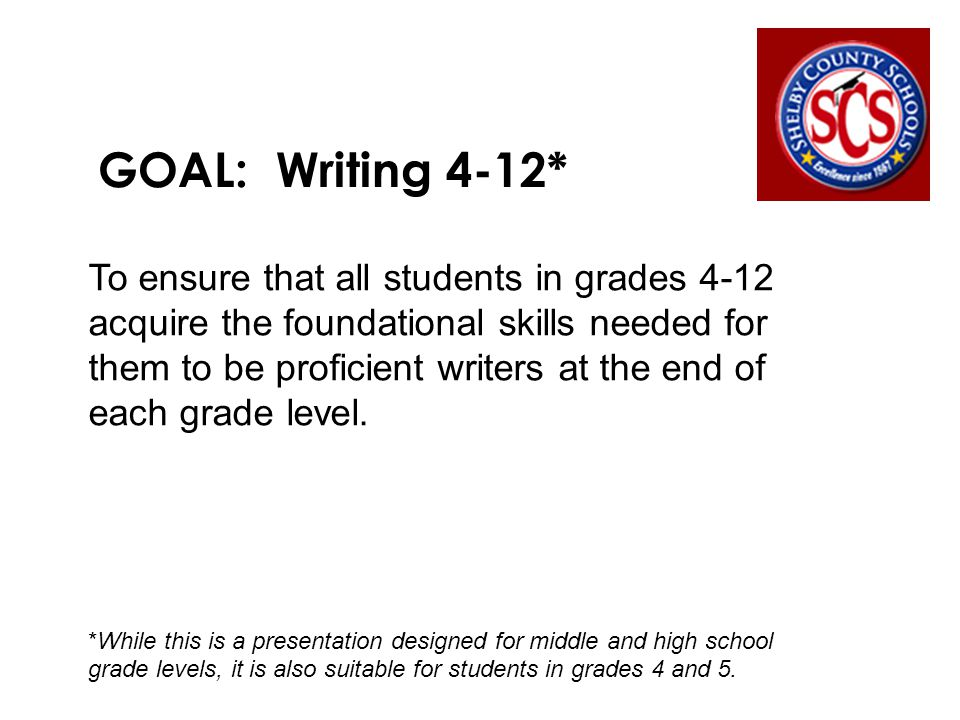 GOAL: Writing 4-12* To ensure that all students in grades 4-12 acquire the foundational skills needed for them to be proficient writers at the end of each grade level.