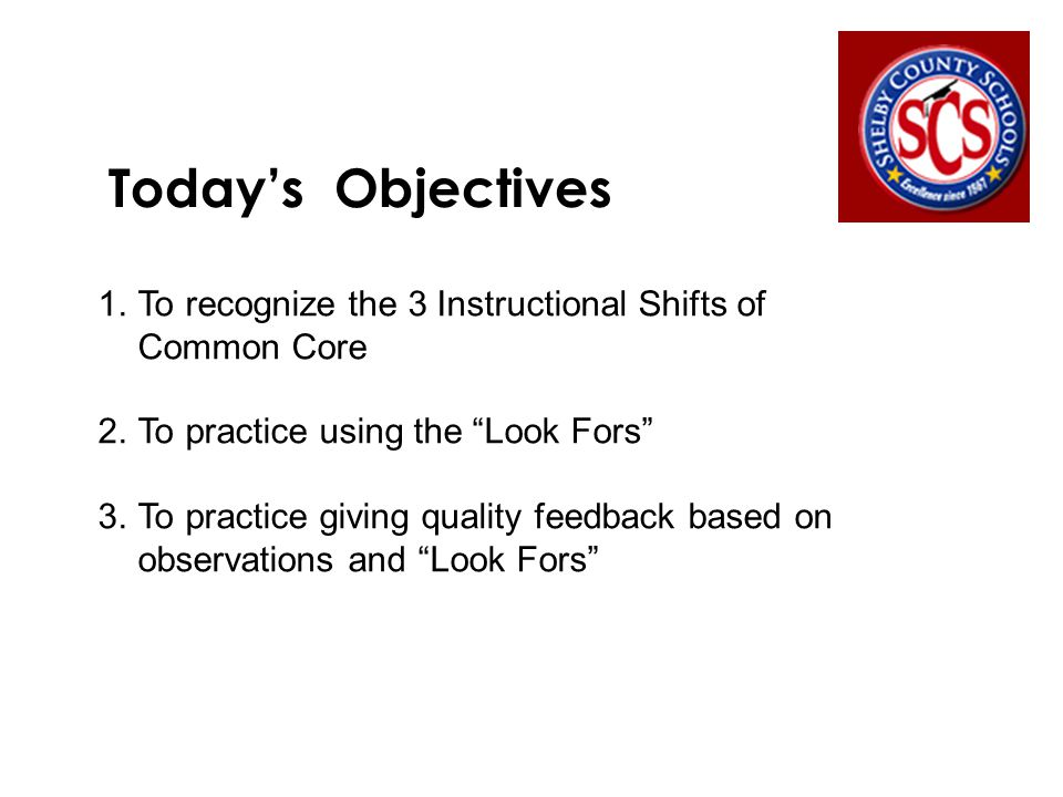 Today's Objectives 1.To recognize the 3 Instructional Shifts of Common Core 2.To practice using the Look Fors 3.To practice giving quality feedback based on observations and Look Fors