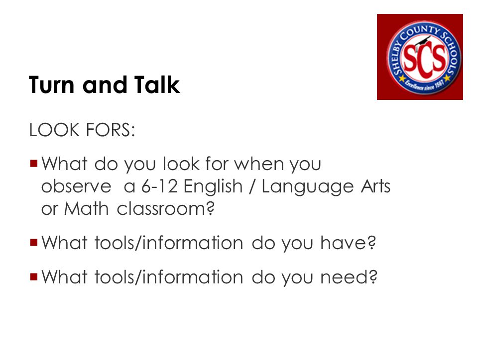 Turn and Talk LOOK FORS:  What do you look for when you observe a 6-12 English / Language Arts or Math classroom.