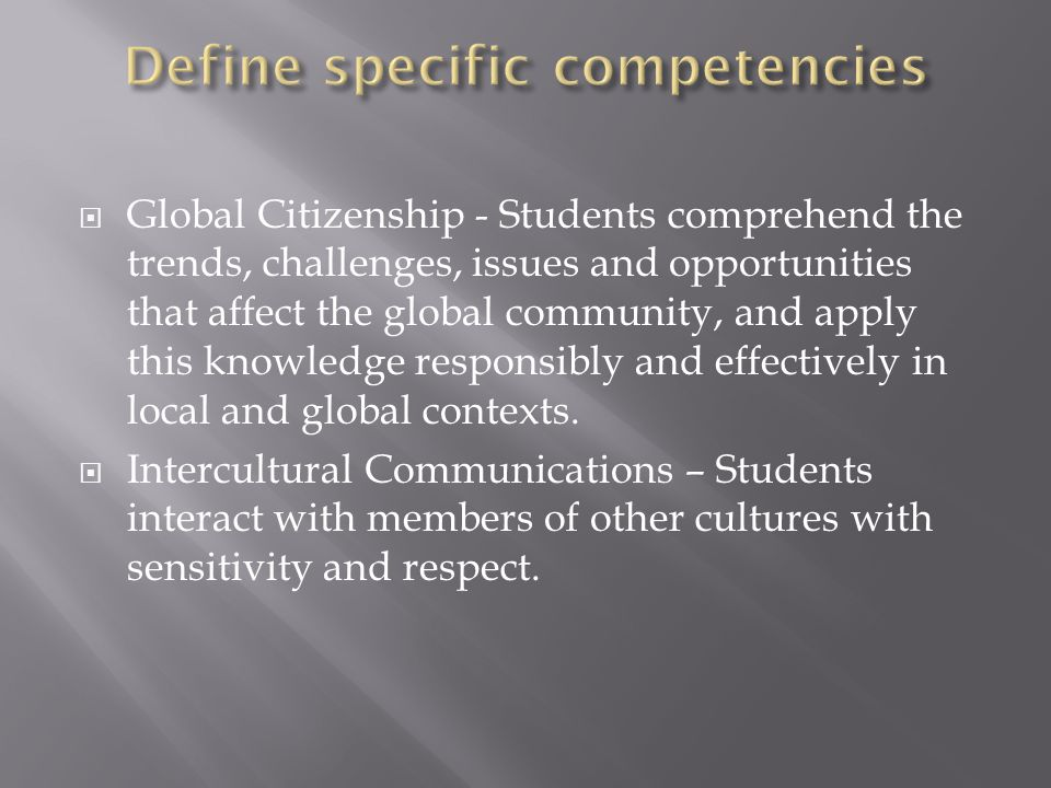  Global Citizenship - Students comprehend the trends, challenges, issues and opportunities that affect the global community, and apply this knowledge responsibly and effectively in local and global contexts.