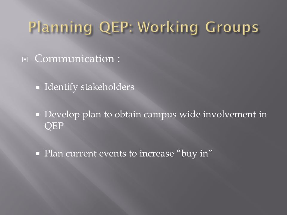  Communication :  Identify stakeholders  Develop plan to obtain campus wide involvement in QEP  Plan current events to increase buy in