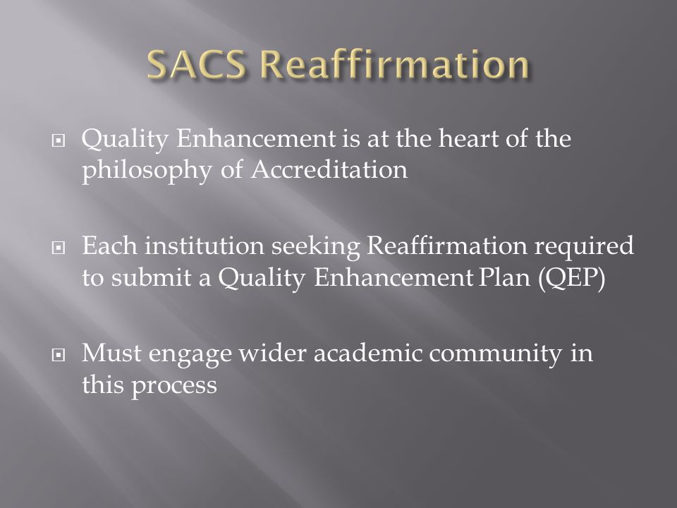  Quality Enhancement is at the heart of the philosophy of Accreditation  Each institution seeking Reaffirmation required to submit a Quality Enhancement Plan (QEP)  Must engage wider academic community in this process