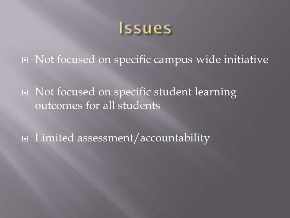 Not focused on specific campus wide initiative  Not focused on specific student learning outcomes for all students  Limited assessment/accountability