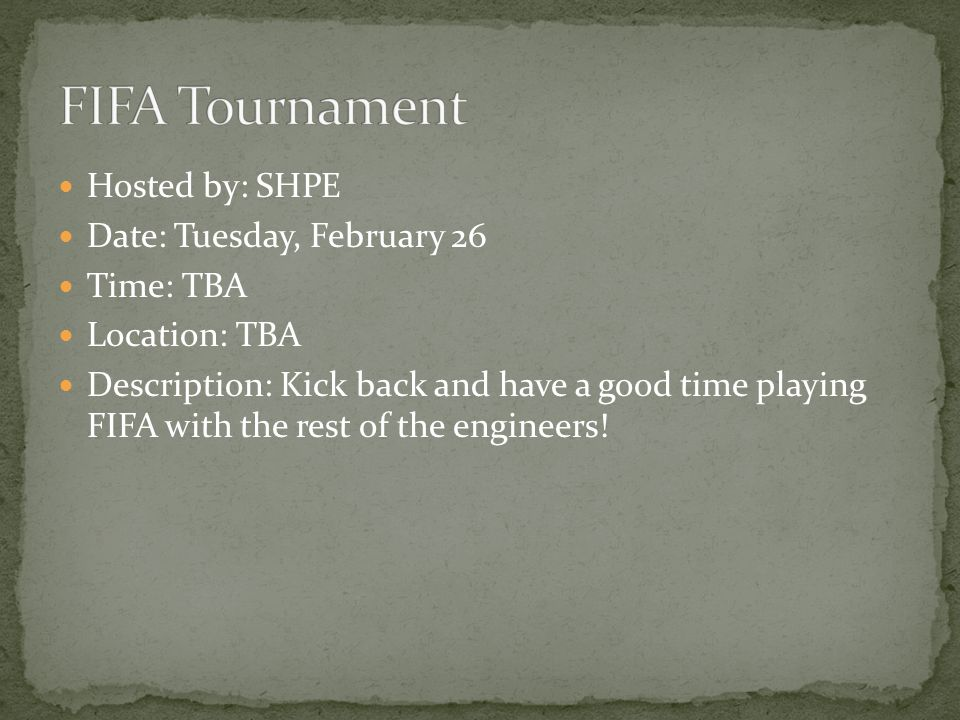 Hosted by: SHPE Date: Tuesday, February 26 Time: TBA Location: TBA Description: Kick back and have a good time playing FIFA with the rest of the engineers!