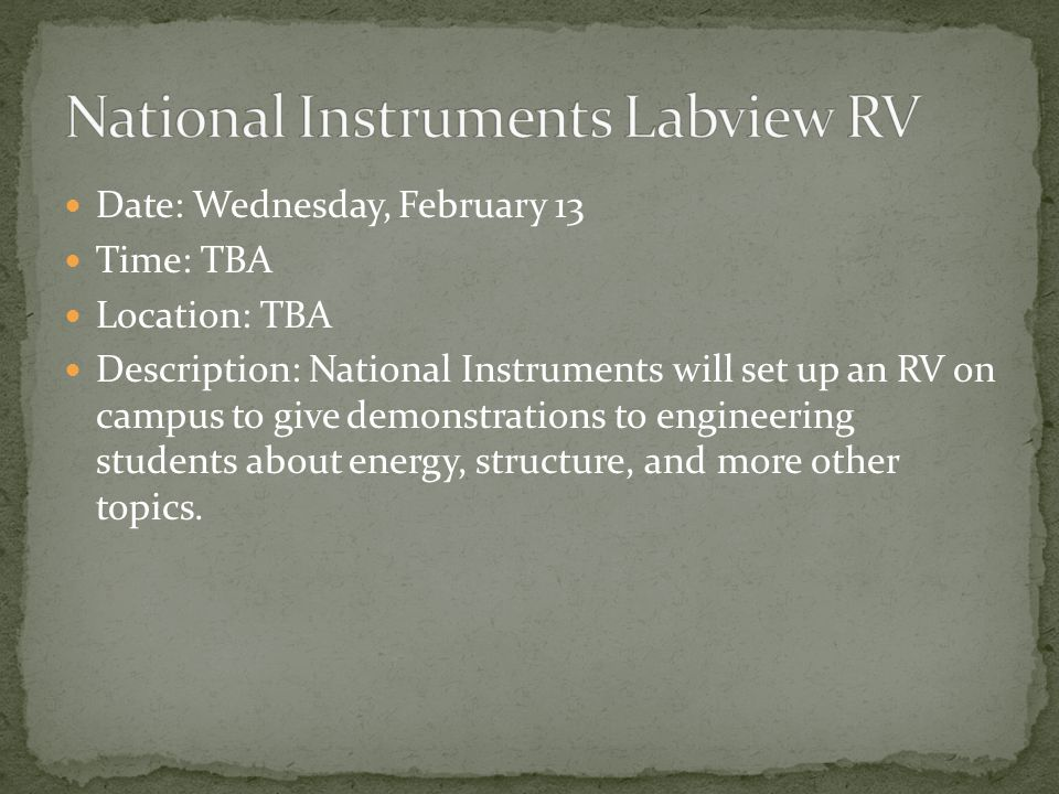 Date: Wednesday, February 13 Time: TBA Location: TBA Description: National Instruments will set up an RV on campus to give demonstrations to engineering students about energy, structure, and more other topics.