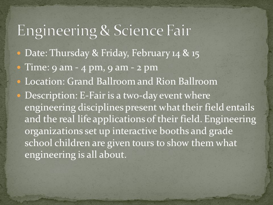 Date: Thursday & Friday, February 14 & 15 Time: 9 am - 4 pm, 9 am - 2 pm Location: Grand Ballroom and Rion Ballroom Description: E-Fair is a two-day event where engineering disciplines present what their field entails and the real life applications of their field.