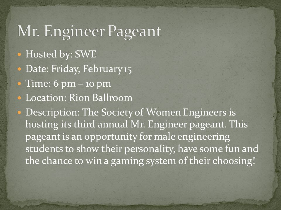 Hosted by: SWE Date: Friday, February 15 Time: 6 pm – 10 pm Location: Rion Ballroom Description: The Society of Women Engineers is hosting its third annual Mr.