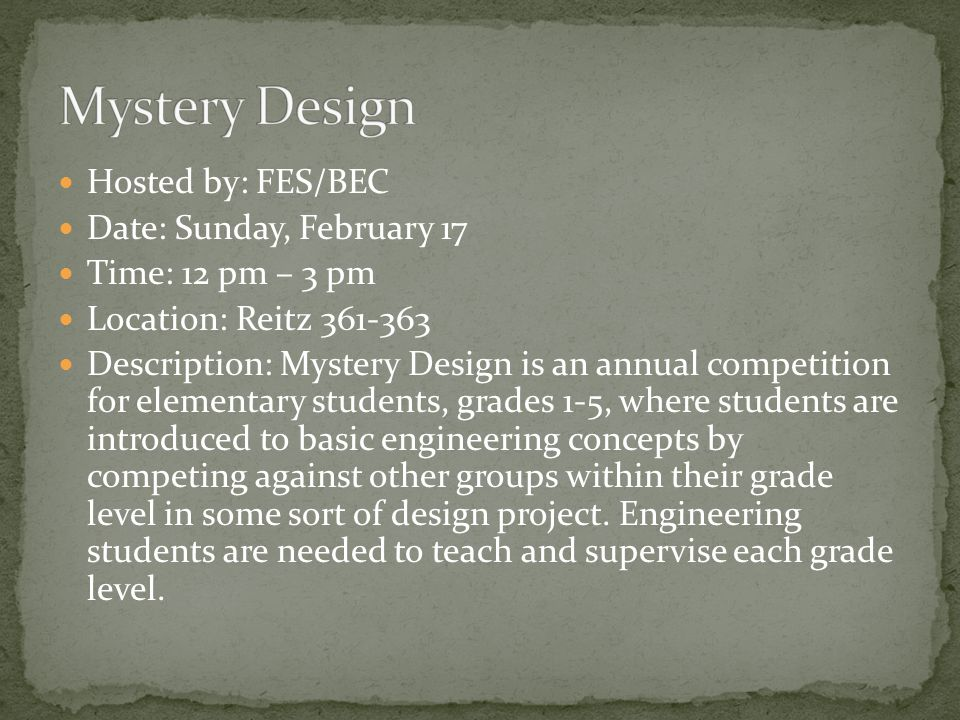 Hosted by: FES/BEC Date: Sunday, February 17 Time: 12 pm – 3 pm Location: Reitz 361-363 Description: Mystery Design is an annual competition for elementary students, grades 1-5, where students are introduced to basic engineering concepts by competing against other groups within their grade level in some sort of design project.
