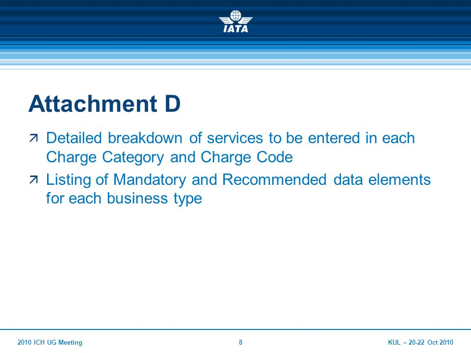 KUL – 20-22 Oct 20102010 ICH UG Meeting8 Attachment D  Detailed breakdown of services to be entered in each Charge Category and Charge Code  Listing of Mandatory and Recommended data elements for each business type