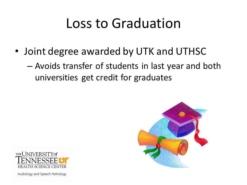 Loss to Graduation Joint degree awarded by UTK and UTHSC – Avoids transfer of students in last year and both universities get credit for graduates