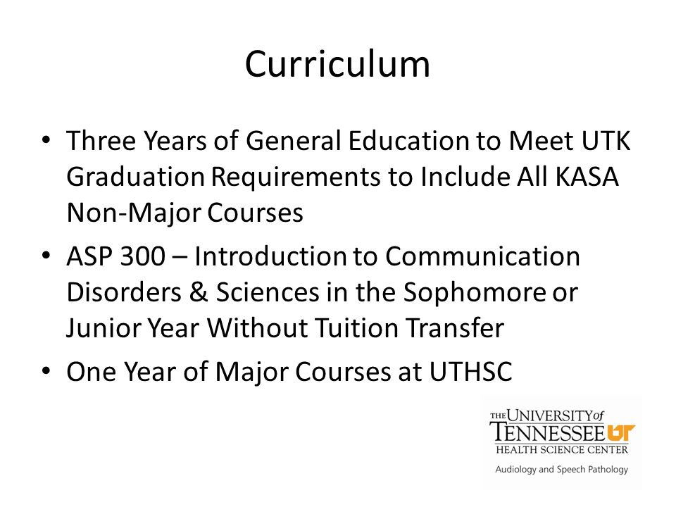 Curriculum Three Years of General Education to Meet UTK Graduation Requirements to Include All KASA Non-Major Courses ASP 300 – Introduction to Communication Disorders & Sciences in the Sophomore or Junior Year Without Tuition Transfer One Year of Major Courses at UTHSC