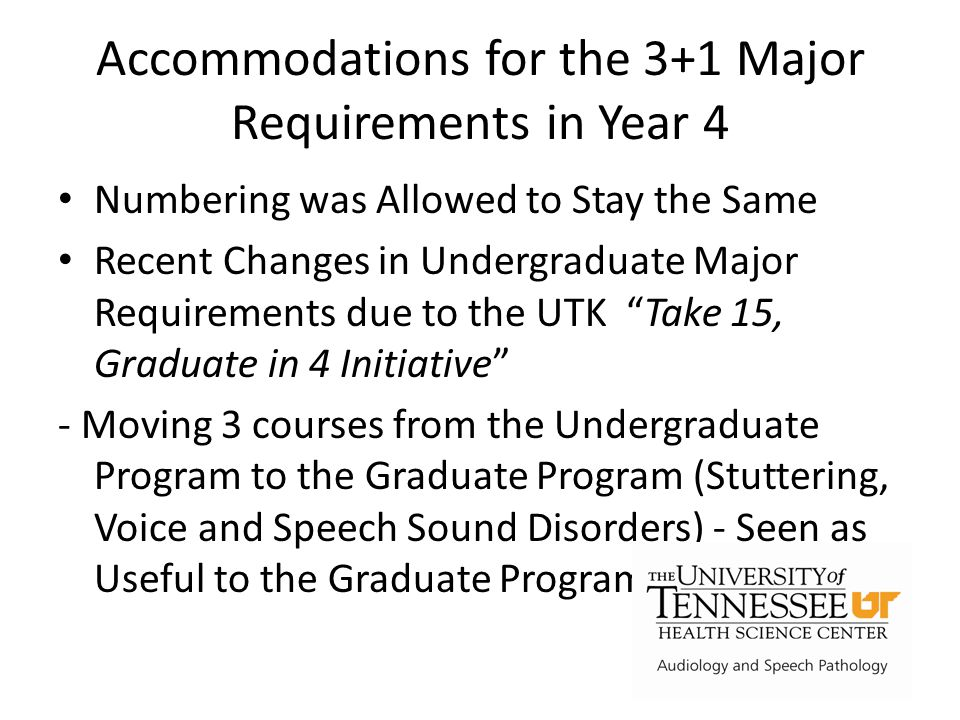 Accommodations for the 3+1 Major Requirements in Year 4 Numbering was Allowed to Stay the Same Recent Changes in Undergraduate Major Requirements due to the UTK Take 15, Graduate in 4 Initiative - Moving 3 courses from the Undergraduate Program to the Graduate Program (Stuttering, Voice and Speech Sound Disorders) - Seen as Useful to the Graduate Program