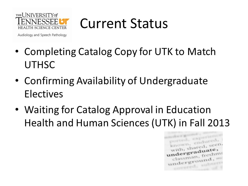 Current Status Completing Catalog Copy for UTK to Match UTHSC Confirming Availability of Undergraduate Electives Waiting for Catalog Approval in Education Health and Human Sciences (UTK) in Fall 2013