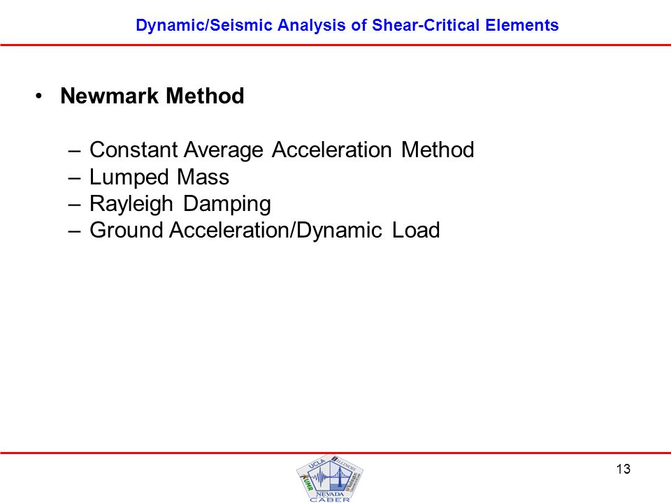 13 Dynamic/Seismic Analysis of Shear-Critical Elements Newmark Method –Constant Average Acceleration Method –Lumped Mass –Rayleigh Damping –Ground Acceleration/Dynamic Load