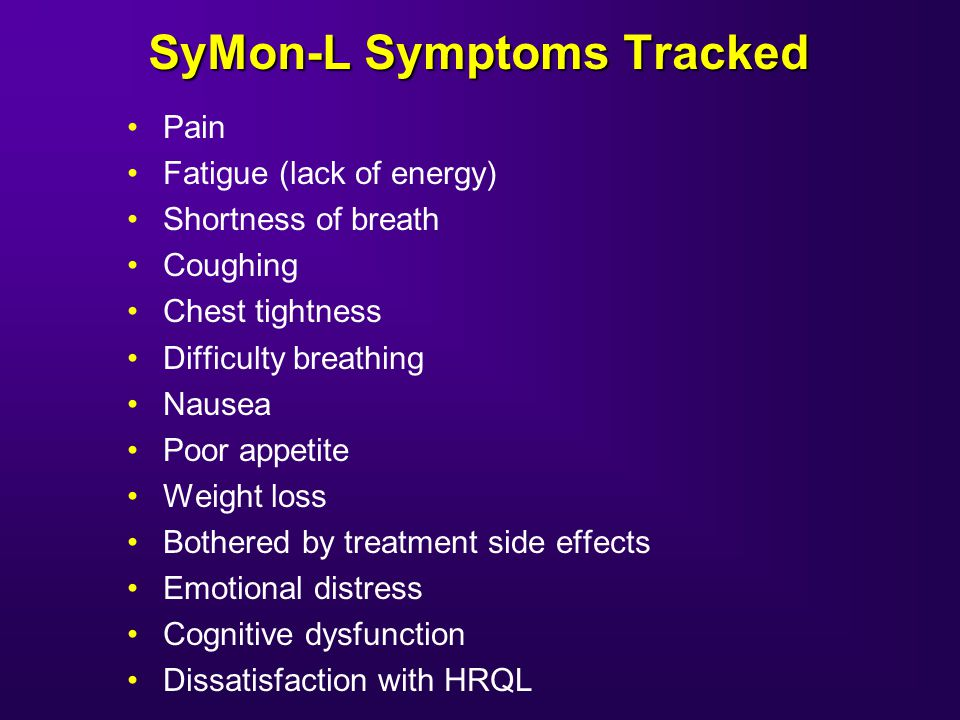 SyMon-L Symptoms Tracked Pain Fatigue (lack of energy) Shortness of breath Coughing Chest tightness Difficulty breathing Nausea Poor appetite Weight loss Bothered by treatment side effects Emotional distress Cognitive dysfunction Dissatisfaction with HRQL