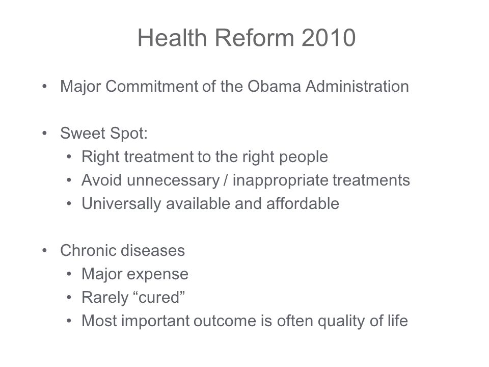 Health Reform 2010 Major Commitment of the Obama Administration Sweet Spot: Right treatment to the right people Avoid unnecessary / inappropriate treatments Universally available and affordable Chronic diseases Major expense Rarely cured Most important outcome is often quality of life