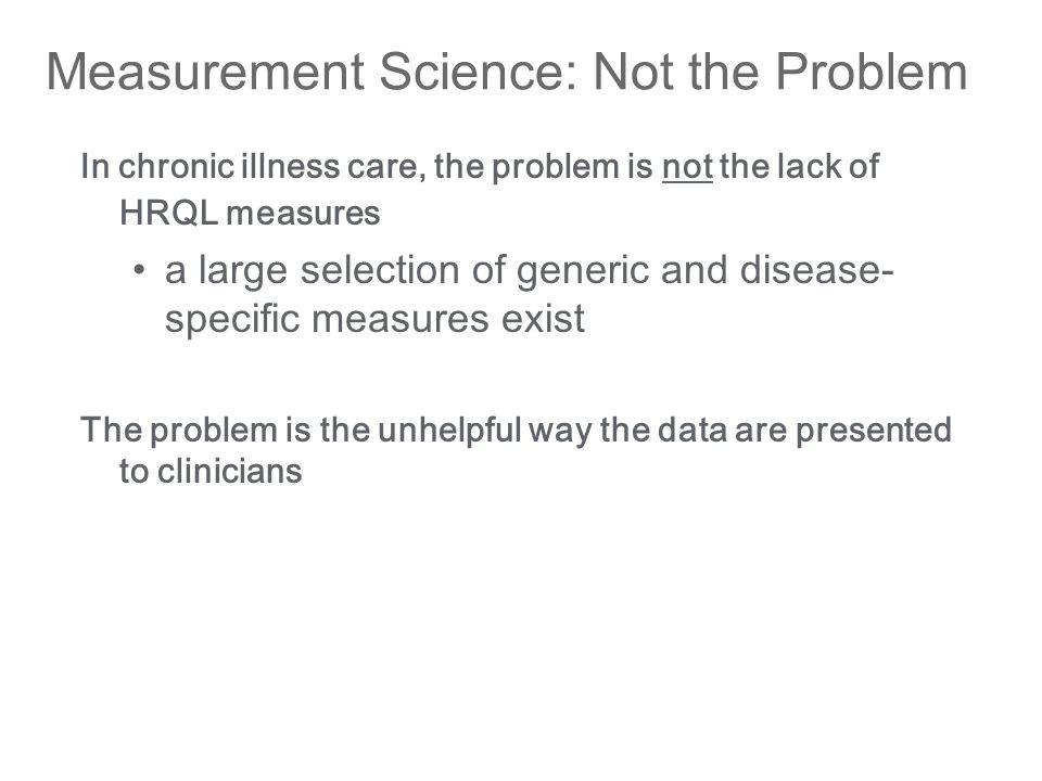 Measurement Science: Not the Problem In chronic illness care, the problem is not the lack of HRQL measures a large selection of generic and disease- specific measures exist The problem is the unhelpful way the data are presented to clinicians