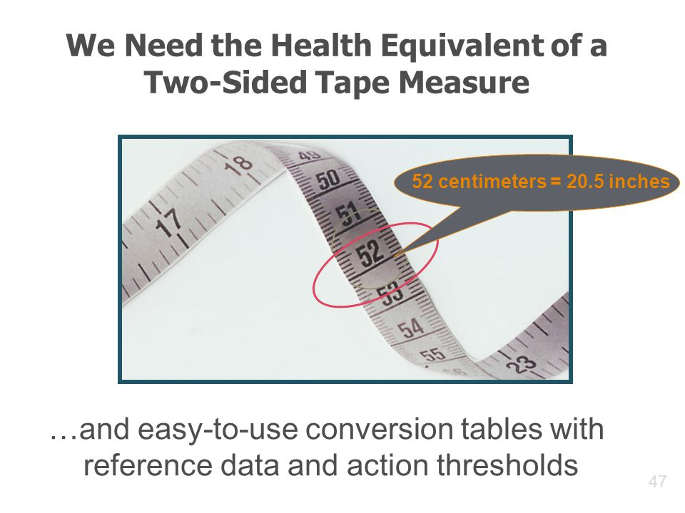 47 We Need the Health Equivalent of a Two-Sided Tape Measure 52 centimeters = 20.5 inches …and easy-to-use conversion tables with reference data and action thresholds
