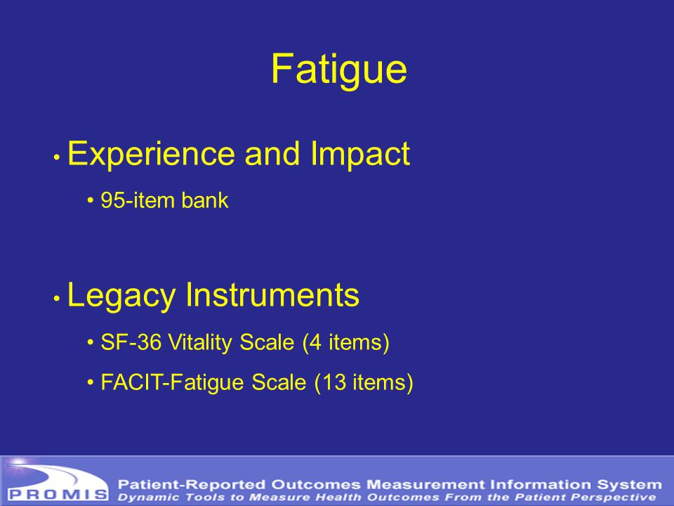 Fatigue Experience and Impact 95-item bank Legacy Instruments SF-36 Vitality Scale (4 items) FACIT-Fatigue Scale (13 items)
