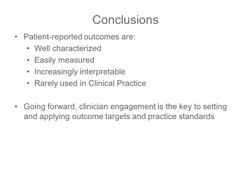 Conclusions Patient-reported outcomes are: Well characterized Easily measured Increasingly interpretable Rarely used in Clinical Practice Going forward, clinician engagement is the key to setting and applying outcome targets and practice standards