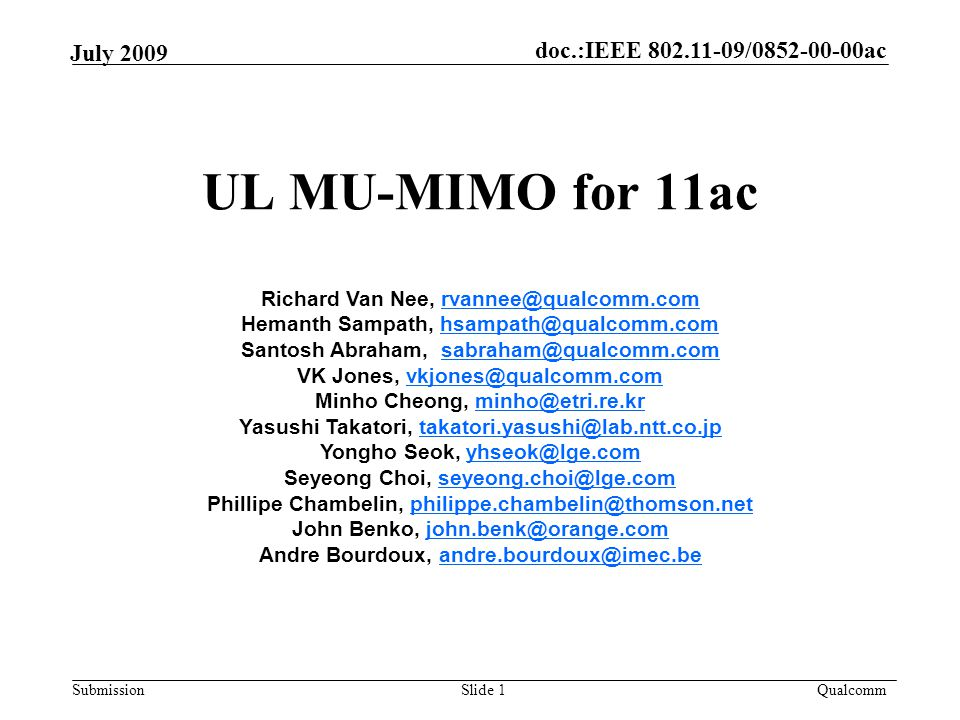 doc.:IEEE 802.11-09/0852-00-00ac Submission Qualcomm July 2009 UL MU-MIMO for 11ac Slide 1 Richard Van Nee, rvannee@qualcomm.comrvannee@qualcomm.com Hemanth Sampath, hsampath@qualcomm.comhsampath@qualcomm.com Santosh Abraham, sabraham@qualcomm.comsabraham@qualcomm.com VK Jones, vkjones@qualcomm.comvkjones@qualcomm.com Minho Cheong, minho@etri.re.krminho@etri.re.kr Yasushi Takatori, takatori.yasushi@lab.ntt.co.jptakatori.yasushi@lab.ntt.co.jp Yongho Seok, yhseok@lge.comyhseok@lge.com Seyeong Choi, seyeong.choi@lge.comseyeong.choi@lge.com Phillipe Chambelin, philippe.chambelin@thomson.netphilippe.chambelin@thomson.net John Benko, john.benk@orange.comjohn.benk@orange.com Andre Bourdoux, andre.bourdoux@imec.beandre.bourdoux@imec.be