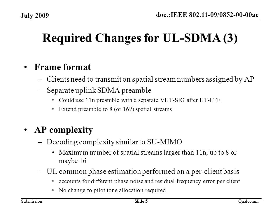 doc.:IEEE 802.11-09/0852-00-00ac Submission Qualcomm July 2009 Frame format –Clients need to transmit on spatial stream numbers assigned by AP –Separate uplink SDMA preamble Could use 11n preamble with a separate VHT-SIG after HT-LTF Extend preamble to 8 (or 16 ) spatial streams AP complexity –Decoding complexity similar to SU-MIMO Maximum number of spatial streams larger than 11n, up to 8 or maybe 16 –UL common phase estimation performed on a per-client basis accounts for different phase noise and residual frequency error per client No change to pilot tone allocation required Slide 5 Required Changes for UL-SDMA (3) Slide 5