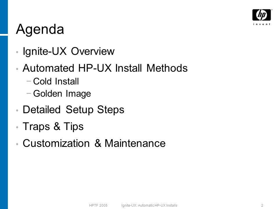 HPTF 2005 Ignite-UX: Automatic HP-UX Installs2 Agenda Ignite-UX Overview Automated HP-UX Install Methods −Cold Install −Golden Image Detailed Setup Steps Traps & Tips Customization & Maintenance