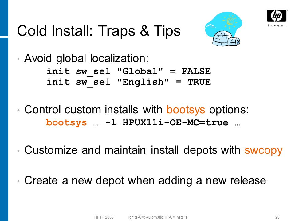 HPTF 2005 Ignite-UX: Automatic HP-UX Installs26 Cold Install: Traps & Tips Avoid global localization: init sw_sel Global = FALSE init sw_sel English = TRUE Control custom installs with bootsys options: bootsys … -l HPUX11i-OE-MC=true … Customize and maintain install depots with swcopy Create a new depot when adding a new release