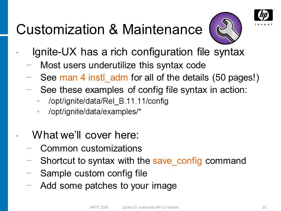 HPTF 2005 Ignite-UX: Automatic HP-UX Installs28 Customization & Maintenance Ignite-UX has a rich configuration file syntax −Most users underutilize this syntax code −See man 4 instl_adm for all of the details (50 pages!) −See these examples of config file syntax in action: /opt/ignite/data/Rel_B.11.11/config /opt/ignite/data/examples/* What we'll cover here: −Common customizations −Shortcut to syntax with the save_config command −Sample custom config file −Add some patches to your image