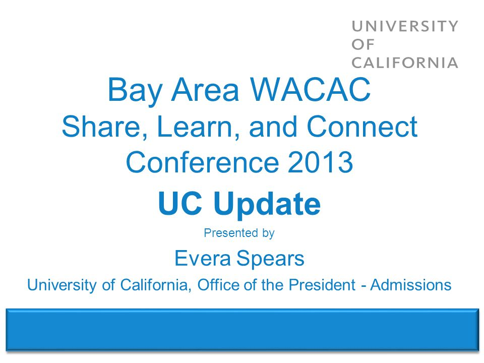 WACAC – Share, Learn & Connect Conference 2013 UC Update Presented by Evera Spears University of California, Office of the President - Admissions Bay Area WACAC Share, Learn, and Connect Conference 2013