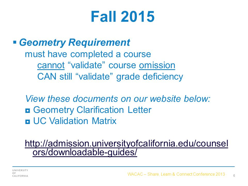 WACAC – Share, Learn & Connect Conference 2013 Fall 2015  Geometry Requirement must have completed a course cannot validate course omission CAN still validate grade deficiency View these documents on our website below: ◘ Geometry Clarification Letter ◘ UC Validation Matrix http://admission.universityofcalifornia.edu/counsel ors/downloadable-guides/ 6