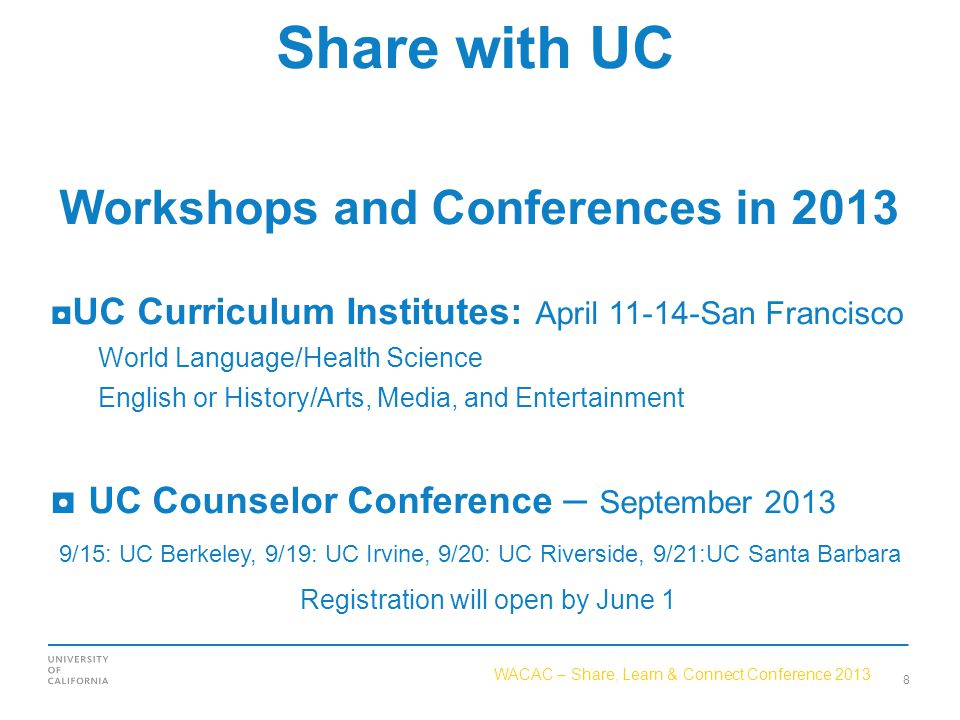 WACAC – Share, Learn & Connect Conference 2013 Share with UC Workshops and Conferences in 2013 ◘UC Curriculum Institutes: April 11-14-San Francisco World Language/Health Science English or History/Arts, Media, and Entertainment ◘ UC Counselor Conference – September 2013 9/15: UC Berkeley, 9/19: UC Irvine, 9/20: UC Riverside, 9/21:UC Santa Barbara Registration will open by June 1 8
