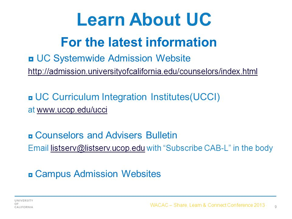 WACAC – Share, Learn & Connect Conference 2013 Learn About UC For the latest information ◘ UC Systemwide Admission Website http://admission.universityofcalifornia.edu/counselors/index.html ◘ UC Curriculum Integration Institutes(UCCI) at www.ucop.edu/ucciwww.ucop.edu/ucci ◘ Counselors and Advisers Bulletin Email listserv@listserv.ucop.edu with Subscribe CAB-L in the bodylistserv@listserv.ucop.edu ◘ Campus Admission Websites 9