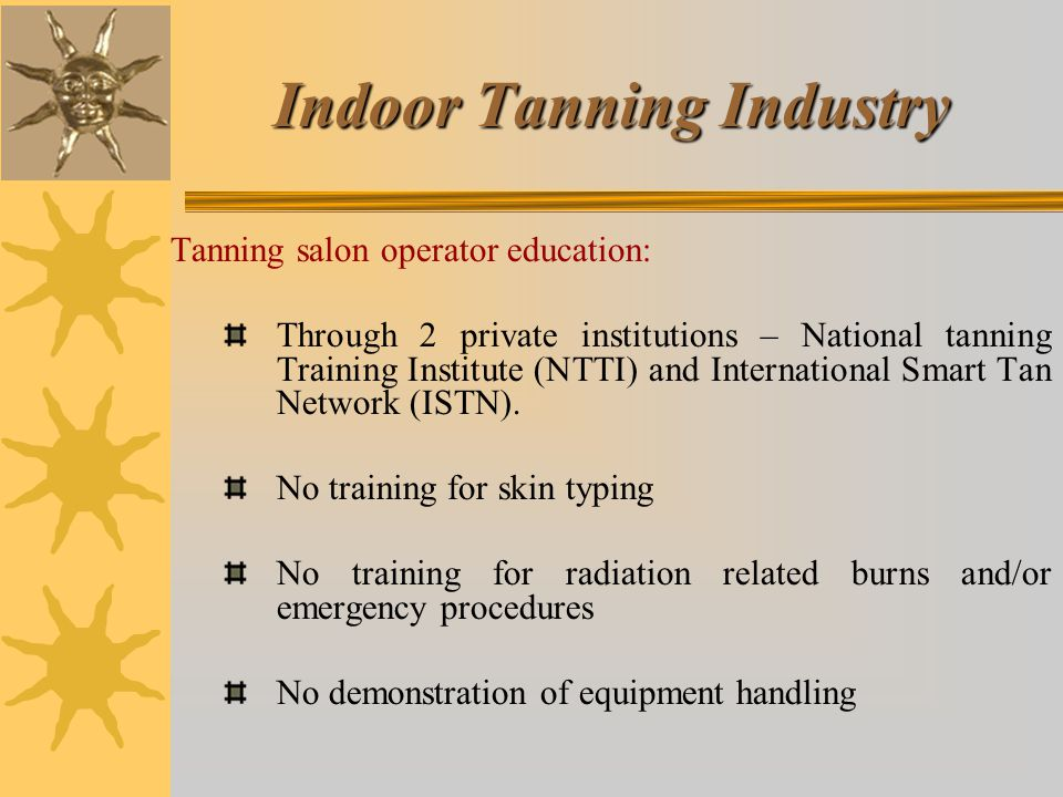 Indoor Tanning Industry Tanning salon operator education: Through 2 private institutions – National tanning Training Institute (NTTI) and International Smart Tan Network (ISTN).