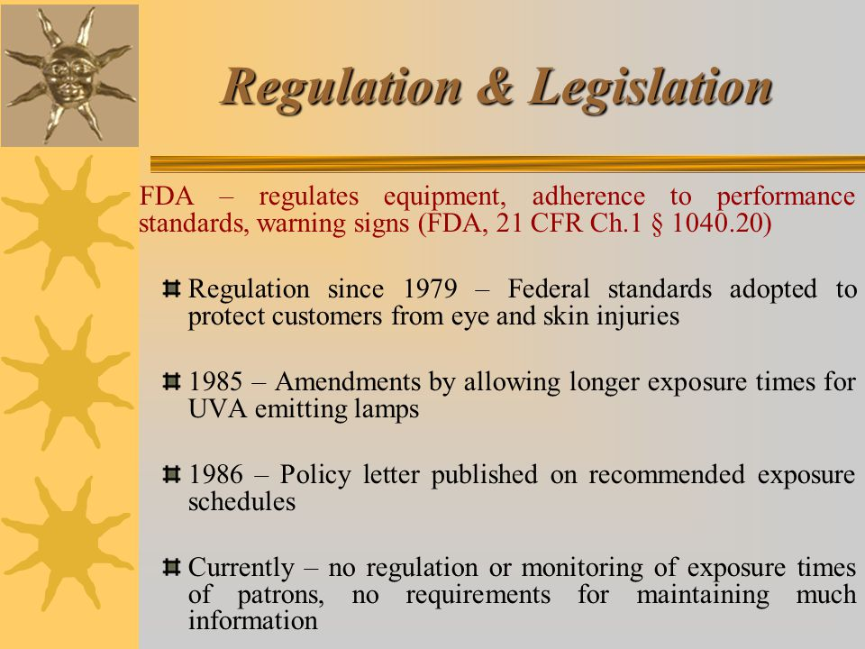 Regulation & Legislation FDA – regulates equipment, adherence to performance standards, warning signs (FDA, 21 CFR Ch.1 § 1040.20) Regulation since 1979 – Federal standards adopted to protect customers from eye and skin injuries 1985 – Amendments by allowing longer exposure times for UVA emitting lamps 1986 – Policy letter published on recommended exposure schedules Currently – no regulation or monitoring of exposure times of patrons, no requirements for maintaining much information