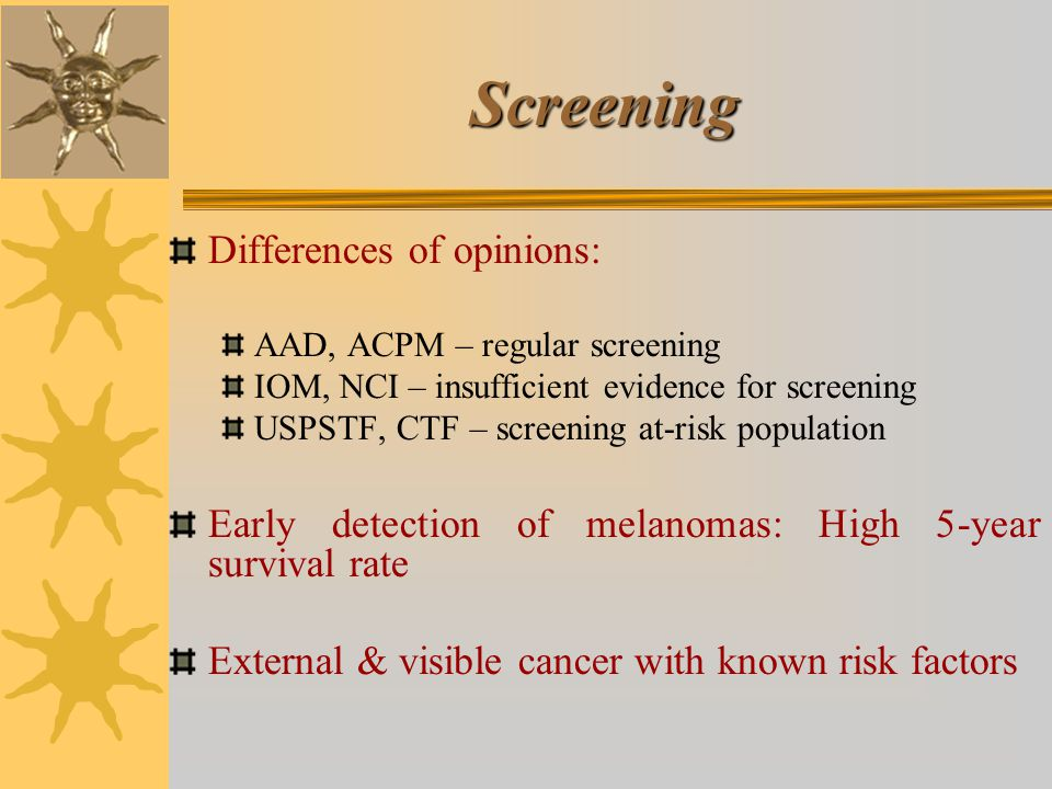 Screening Differences of opinions: AAD, ACPM – regular screening IOM, NCI – insufficient evidence for screening USPSTF, CTF – screening at-risk population Early detection of melanomas: High 5-year survival rate External & visible cancer with known risk factors