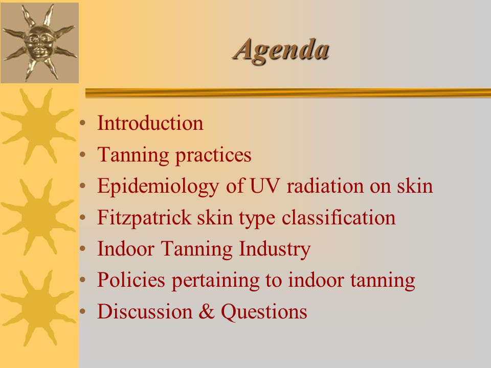Agenda Introduction Tanning practices Epidemiology of UV radiation on skin Fitzpatrick skin type classification Indoor Tanning Industry Policies pertaining to indoor tanning Discussion & Questions