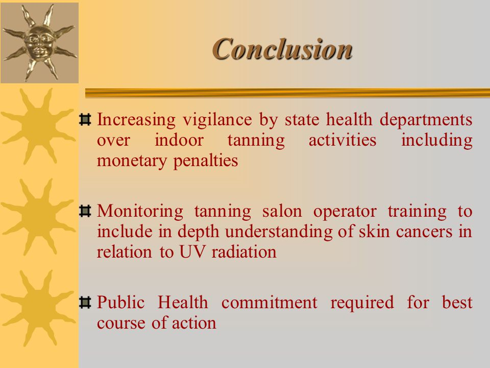 Conclusion Increasing vigilance by state health departments over indoor tanning activities including monetary penalties Monitoring tanning salon operator training to include in depth understanding of skin cancers in relation to UV radiation Public Health commitment required for best course of action