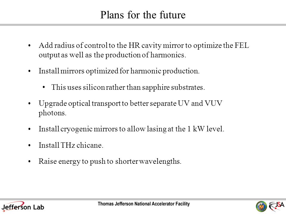 Plans for the future Add radius of control to the HR cavity mirror to optimize the FEL output as well as the production of harmonics.