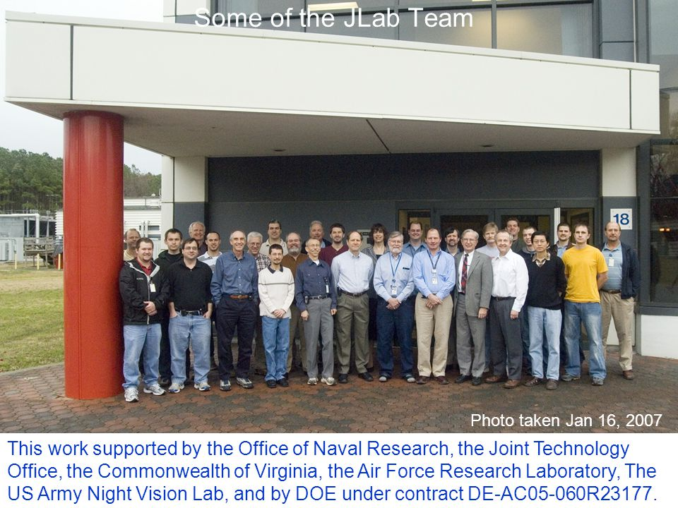 Some of the JLab Team This work supported by the Office of Naval Research, the Joint Technology Office, the Commonwealth of Virginia, the Air Force Research Laboratory, The US Army Night Vision Lab, and by DOE under contract DE-AC05-060R23177.