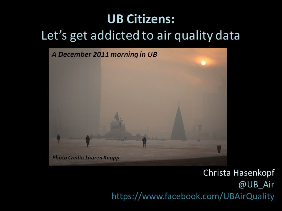 UB Citizens: Let's get addicted to air quality data A Project funded by: PEER Christa Hasenkopf @UB_Air https://www.facebook.com/UBAirQuality Photo Credit: Lauren Knapp A December 2011 morning in UB