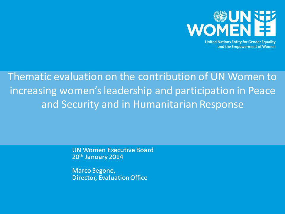 Thematic evaluation on the contribution of UN Women to increasing women's leadership and participation in Peace and Security and in Humanitarian Response UN Women Executive Board 20 th January 2014 Marco Segone, Director, Evaluation Office