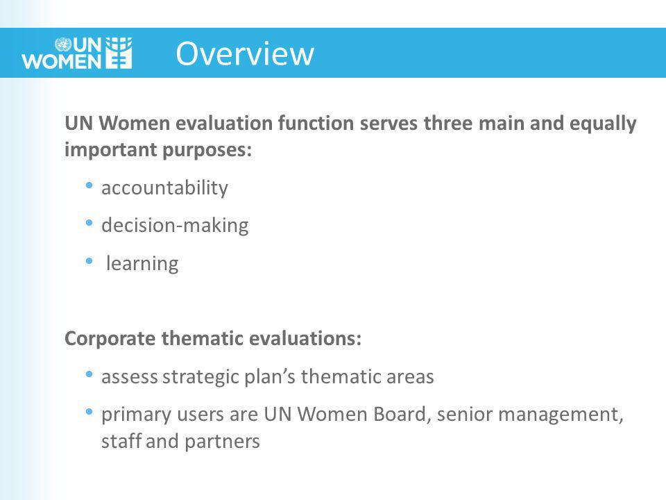 UN Women evaluation function serves three main and equally important purposes: accountability decision-making learning Corporate thematic evaluations: assess strategic plan's thematic areas primary users are UN Women Board, senior management, staff and partners Overview