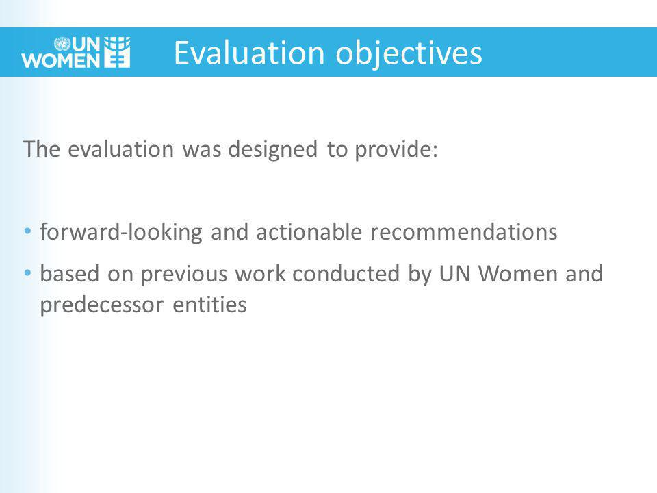 Evaluation objectives The evaluation was designed to provide: forward-looking and actionable recommendations based on previous work conducted by UN Women and predecessor entities