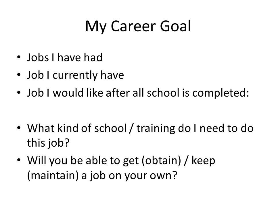 My Career Goal Jobs I have had Job I currently have Job I would like after all school is completed: What kind of school / training do I need to do this job.