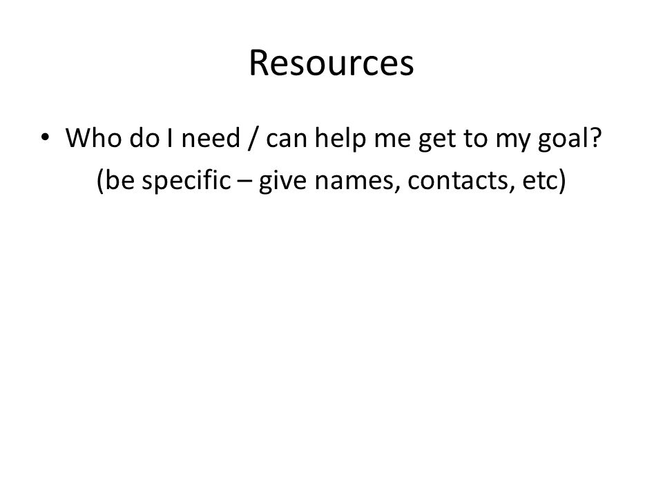 Resources Who do I need / can help me get to my goal (be specific – give names, contacts, etc)