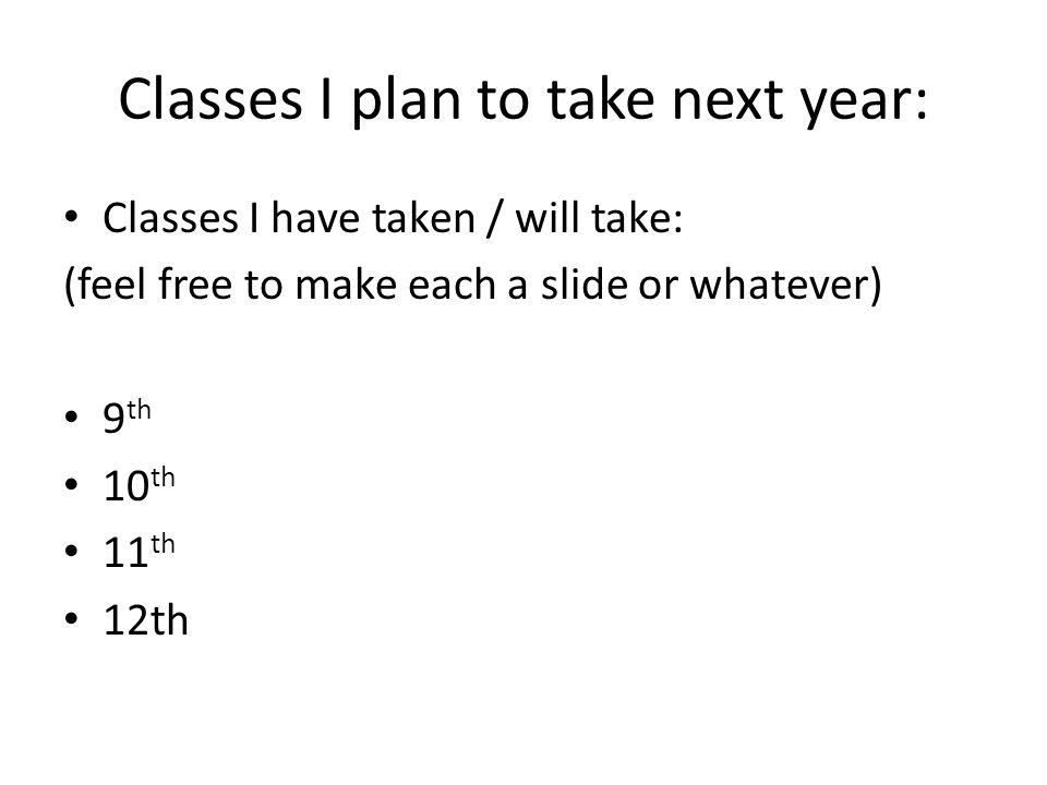 Classes I plan to take next year: Classes I have taken / will take: (feel free to make each a slide or whatever) 9 th 10 th 11 th 12th