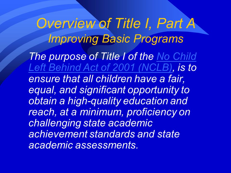 Overview of Title I, Part A Improving Basic Programs The purpose of Title I of the No Child Left Behind Act of 2001 (NCLB), is to ensure that all children have a fair, equal, and significant opportunity to obtain a high-quality education and reach, at a minimum, proficiency on challenging state academic achievement standards and state academic assessments.
