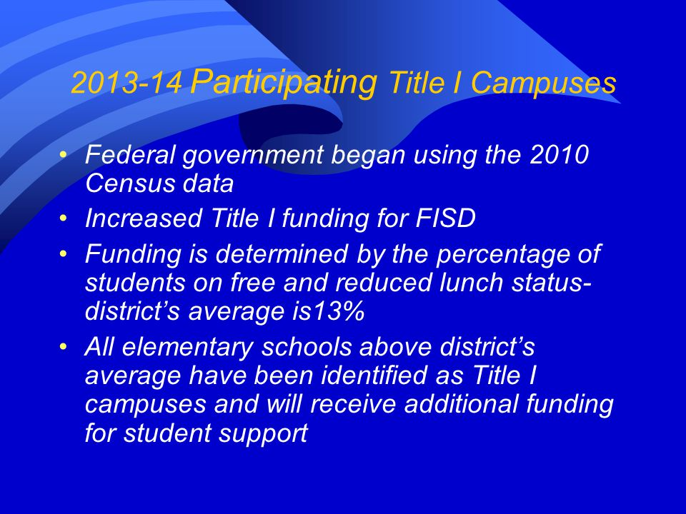 2013-14 Participating Title I Campuses Federal government began using the 2010 Census data Increased Title I funding for FISD Funding is determined by the percentage of students on free and reduced lunch status- district's average is13% All elementary schools above district's average have been identified as Title I campuses and will receive additional funding for student support